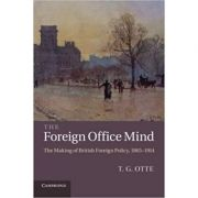 The Foreign Office Mind: The Making of British Foreign Policy, 1865–1914 - T. G. Otte
