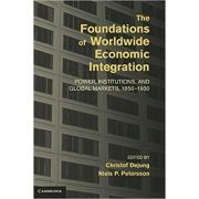 The Foundations of Worldwide Economic Integration: Power, Institutions, and Global Markets, 1850–1930 - Christof Dejung, Niels P. Petersson