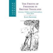 The Fruits of Freedom in British Togoland: Literacy, Politics and Nationalism, 1914–2014 - Kate Skinner