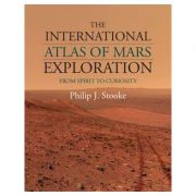 The International Atlas of Mars Exploration: Volume 2, 2004 to 2014: From Spirit to Curiosity - Philip J. Stooke