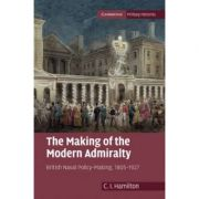 The Making of the Modern Admiralty: British Naval Policy-Making, 1805–1927 - C. I. Hamilton