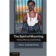The Spirit of Mourning: History, Memory and the Body - Paul Connerton
