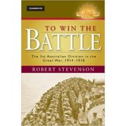 To Win the Battle: The 1st Australian Division in the Great War 1914–1918 - Robert Stevenson