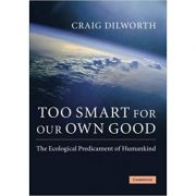 Too Smart for our Own Good: The Ecological Predicament of Humankind - Craig Dilworth