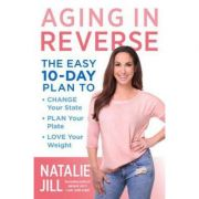 Aging in Reverse: The Easy 10-Day Plan to Change Your State, Plan Your Plate, Love Your Weight - Natalie Jill