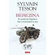 Berezina. Pe urmele lui Napoleon intr-o motocicleta cu atas - Sylvain Tesson