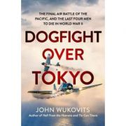 Dogfight over Tokyo: The Final Air Battle of the Pacific and the Last Four Men to Die in World War II - John Wukovits