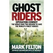 Ghost Riders: Operation Cowboy, the World War Two Mission to Save the World's Finest Horses - Mark Felton