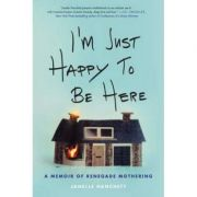 I'm Just Happy to Be Here: A Memoir of Renegade Mothering - Janelle Hanchett