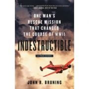 Indestructible: One Man's Rescue Mission That Changed the Course of WWII - John R Bruning