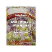 Intre lectura si interpretare. Eseuri, studii, cronici - Rodica Grigore
