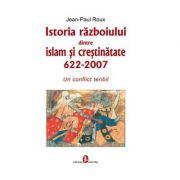 Istoria razboiului dintre islam si crestinatate - Jean-Paul Roux