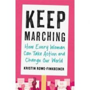 Keep Marching: How Every Woman Can Take Action and Change Our World - Kristin Rowe-Finkbeiner