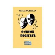 O crima regizata. Roman - Mihai Ochetan