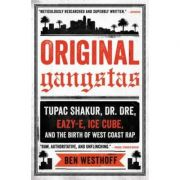 Original Gangstas: Tupac Shakur, Dr. Dre, Eazy-E, Ice Cube, and the Birth of West Coast Rap - Ben Westhoff