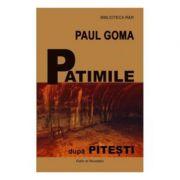 Patimile dupa Pitesti - Paul Goma