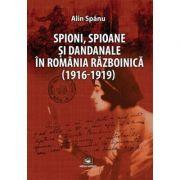 Spioni, spioane si dandanale in Romania razboinica (1916-1919) - Alin Spanu