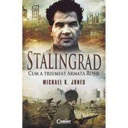 Stalingrad. Cum a triumfat Armata Rosie - Michael K. Jones