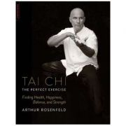 Tai Chi-The Perfect Exercise: Finding Health, Happiness, Balance, and Strength - Arthur Rosenfeld