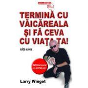 Termina cu vaicareala si fa ceva cu viata ta - Larry Winget