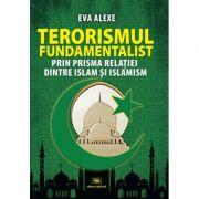 Terorismul fundamentalist prin prisma relatiei dintre Islam si islamism - Eva Alexe