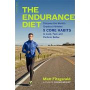 The Endurance Diet: Discover the 5 Core Habits of the Worlds Greatest Athletes to Look, Feel, and Perform Better - Matt Fitzgerald