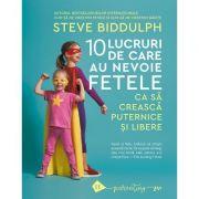 10 lucruri de care au nevoie fetele ca sa creasca puternice si libere - Steve Biddulph
