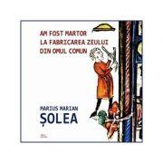 Am fost martor la fabricarea zeului din omul comun - Marius Marian Solea