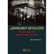 Amorsarea Revolutiei. Romania anilor '80 vazuta prin ochii Securitatii - Florian Banu