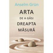 Arta de a gasi dreapta masura - Anselm Grun