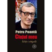 Clujul meu. Editie integrala - Petru Poanta