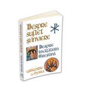 Despre Suflet si Inviere. Despre Invatatura Crestina - Sfantul Grigorie de Nyssa