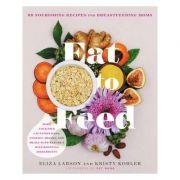 Eat to Feed: Nourishing Recipes for Breastfeeding Moms - Eliza Larson, Kristy Kohler