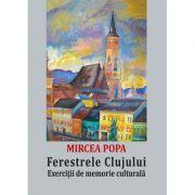 Ferestrele Clujului. Exercitii de memorie culturala - Mircea Popa