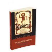 Francmasoneria. Istoria, simbolismul si filosofia - Albert G. Mackey