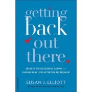 Getting Back Out There: Secrets to Successful Dating and Finding Real Love after the Big Breakup - Susan J. Elliott
