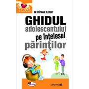 Ghidul adolescentului pe intelesul parintilor - dr Stephane Clerget