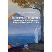 Intre real si imaginar. Incursiuni in proza fantastica franceza din secolul al XIX-lea - Gheorghe Glodeanu