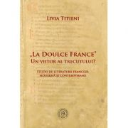 """""""La Doulce France""""–un viitor al trecutului? Studii de literatura franceza moderna si contemporana - Livia Titieni"""