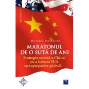 Maratonul de o suta de ani. Strategia secreta a Chinei de a inlocui SUA ca superputere globala - Michael Pillsbury