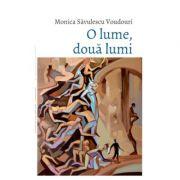 O lume, doua lumi - Monica Savulescu Voudouri