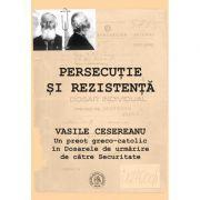 Persecutie si rezistenta. Vasile Cesereanu. Un preot greco-catolic in Dosarele de urmarire de catre Securitate - Ruxandra Cesereanu