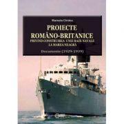 Proiecte romano-britanice privind construirea unei baze navale la Marea Neagra. Documente (1929-1939) - Marusia Cirstea