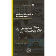 Re-descoperim Clujul II. Istorie, istorii, istorisiri. Re-discovering Cluj II. History, past events, stories - Vladimir-Alexandru Bogosavlievici