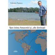 Spre inima Amazoniei si... alte destinatii - Valentin Popescu