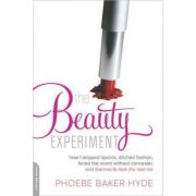 The Beauty Experiment: How I Skipped Lipstick, Ditched Fashion, Faced the World without Concealer, and Learned to Love the Real Me - Phoebe Baker Hyde