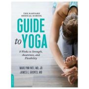 The Harvard Medical School Guide to Yoga: 8 Weeks to Strength, Awareness, and Flexibility - Marlynn Wei, M. D., James E. Groves M. D.