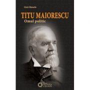 Titu Maiorescu. Omul politic - Gica Manole