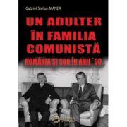 Un adulter in familia comunista. Romania si SUA in anii '60 - Gabriel Stelian Manea