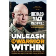 Unleash the Warrior Within: Develop the Focus, Discipline, Confidence, and Courage You Need to Achieve Unlimited Goals - Richard Mack Machowicz